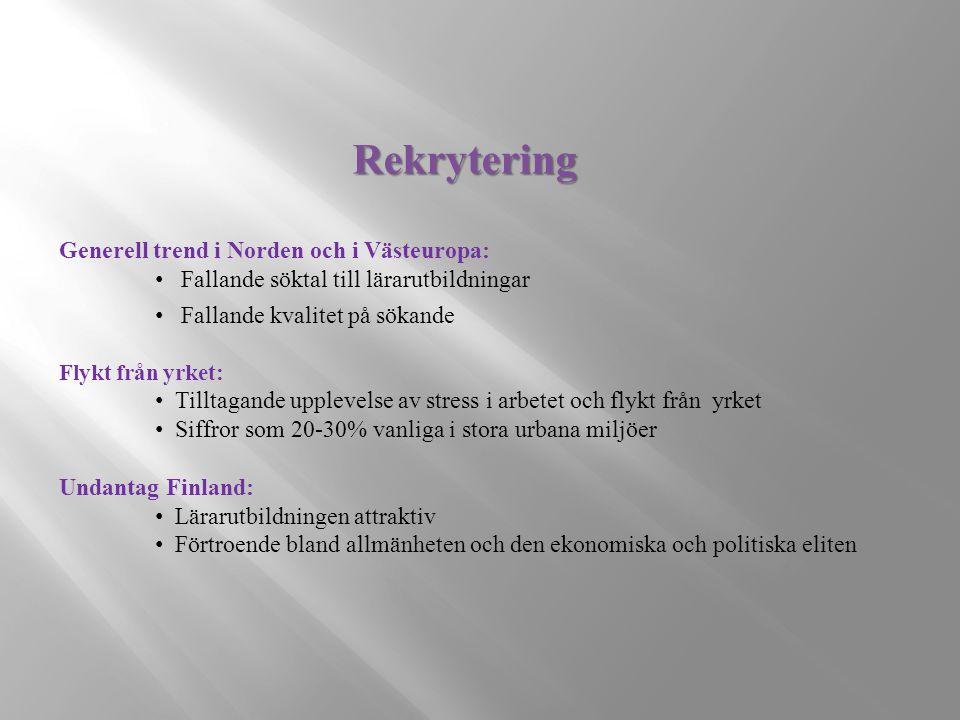 Rekrytering Generell trend i Norden och i Västeuropa: Fallande söktal till lärarutbildningar Fallande kvalitet på sökande Flykt från yrket: Tilltagande upplevelse av stress i arbetet och flykt från yrket Siffror som 20-30% vanliga i stora urbana miljöer Undantag Finland: Lärarutbildningen attraktiv Förtroende bland allmänheten och den ekonomiska och politiska eliten