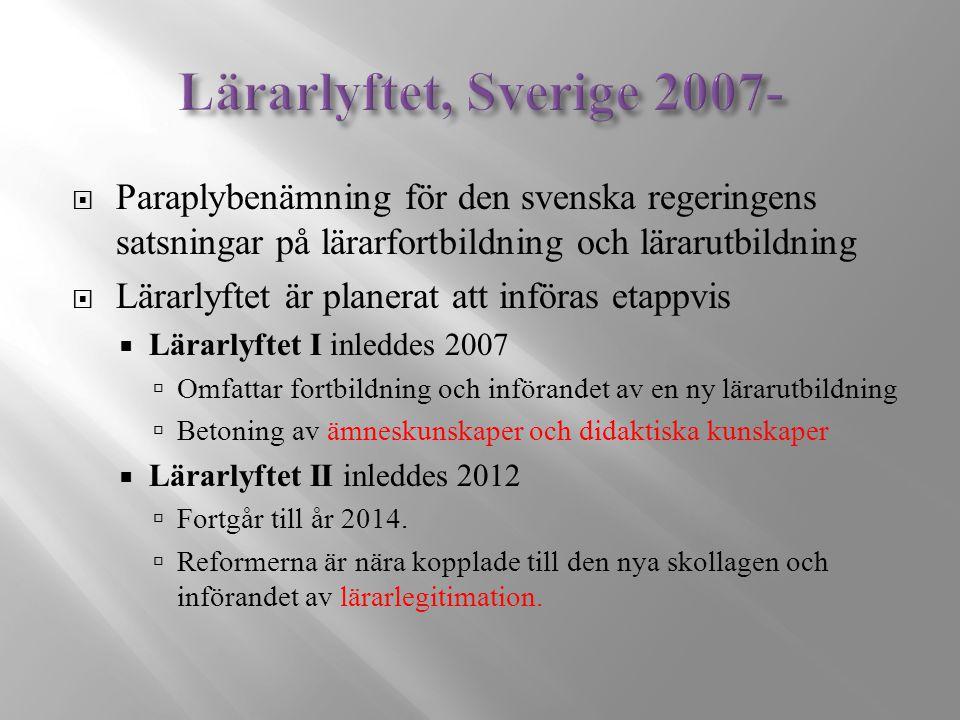  Paraplybenämning för den svenska regeringens satsningar på lärarfortbildning och lärarutbildning  Lärarlyftet är planerat att införas etappvis  Lärarlyftet I inleddes 2007  Omfattar fortbildning och införandet av en ny lärarutbildning  Betoning av ämneskunskaper och didaktiska kunskaper  Lärarlyftet II inleddes 2012  Fortgår till år 2014.