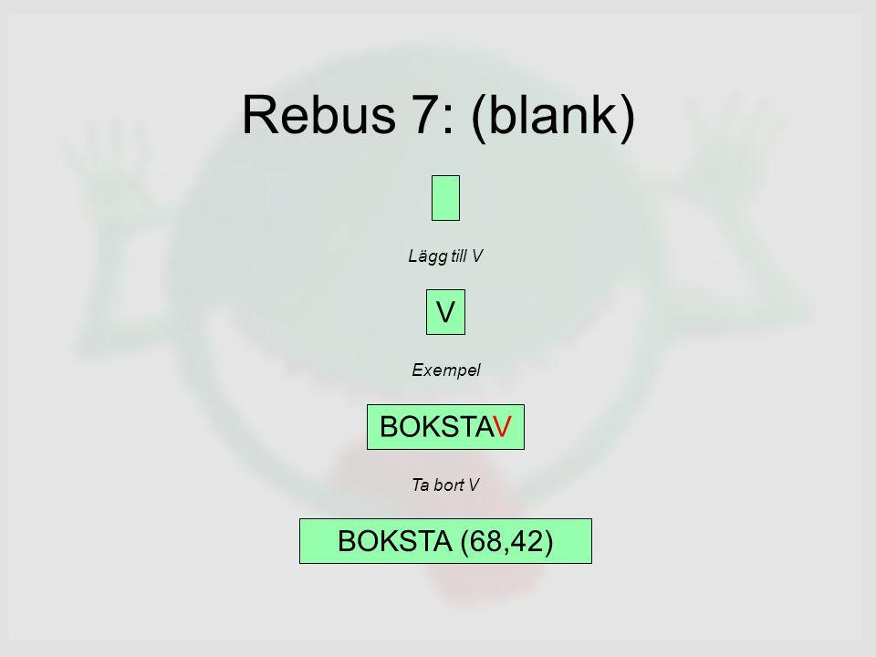 Rebus 7: (blank) V Lägg till V Exempel BOKSTAV BOKSTA (68,42) Ta bort V