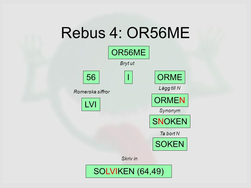 Rebus 4: OR56ME OR56ME 56IORME LVI ORMEN SNOKEN SOKEN SOLVIKEN (64,49) Bryt ut Romerska siffror Lägg till N Synonym Ta bort N Skriv in