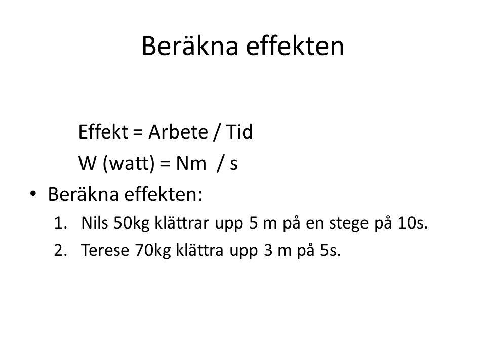 Beräkna effekten Effekt = Arbete / Tid W (watt) = Nm / s Beräkna effekten: 1.Nils 50kg klättrar upp 5 m på en stege på 10s. 2.Terese 70kg klättra upp