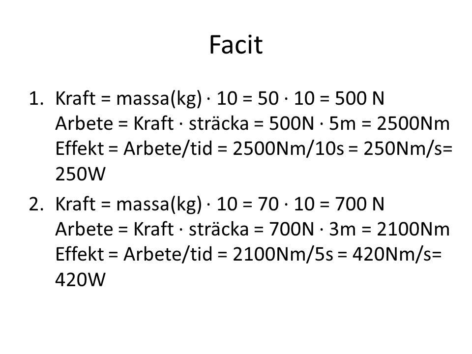 Facit 1.Kraft = massa(kg) · 10 = 50 · 10 = 500 N Arbete = Kraft · sträcka = 500N · 5m = 2500Nm Effekt = Arbete/tid = 2500Nm/10s = 250Nm/s= 250W 2.Kraf