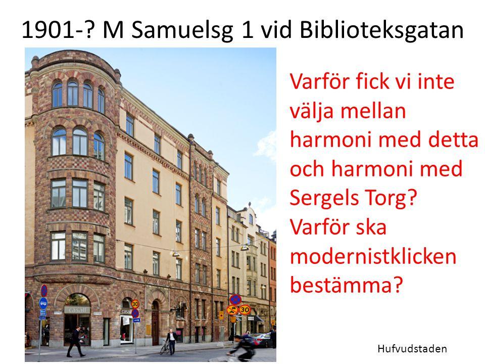 1901-? M Samuelsg 1 vid Biblioteksgatan Hufvudstaden Varför fick vi inte välja mellan harmoni med detta och harmoni med Sergels Torg? Varför ska moder