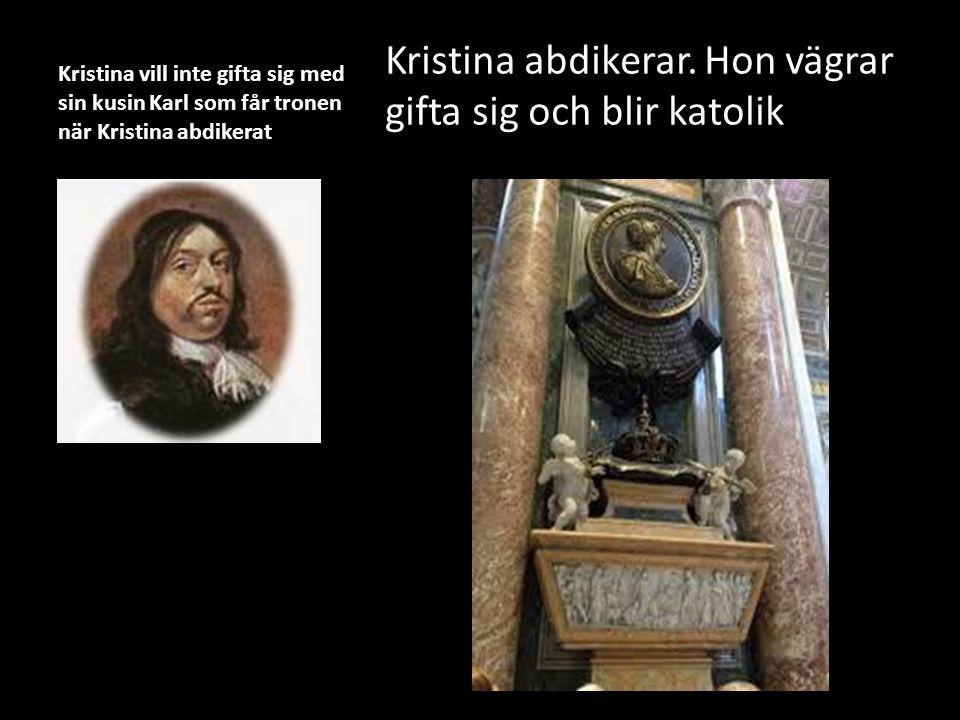 Kristina vill inte gifta sig med sin kusin Karl som får tronen när Kristina abdikerat Kristina abdikerar. Hon vägrar gifta sig och blir katolik