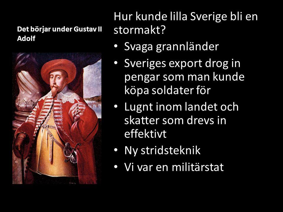Det börjar under Gustav II Adolf Hur kunde lilla Sverige bli en stormakt? Svaga grannländer Sveriges export drog in pengar som man kunde köpa soldater