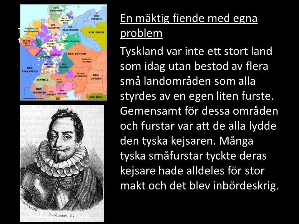Tyskland med flera små furstendömen En mäktig fiende med egna problem Tyskland var inte ett stort land som idag utan bestod av flera små landområden s