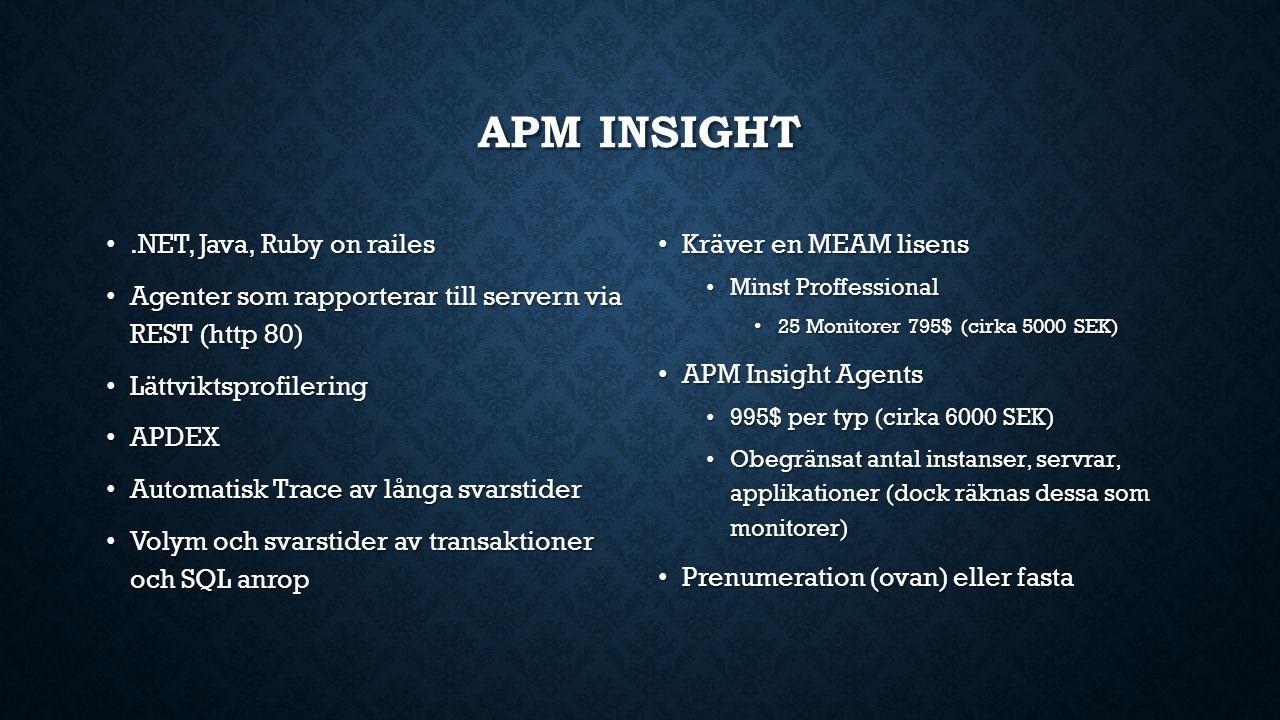 APM INSIGHT.NET, Java, Ruby on railes.NET, Java, Ruby on railes Agenter som rapporterar till servern via REST (http 80) Agenter som rapporterar till servern via REST (http 80) Lättviktsprofilering Lättviktsprofilering APDEX APDEX Automatisk Trace av långa svarstider Automatisk Trace av långa svarstider Volym och svarstider av transaktioner och SQL anrop Volym och svarstider av transaktioner och SQL anrop Kräver en MEAM lisens Minst Proffessional 25 Monitorer 795$ (cirka 5000 SEK) APM Insight Agents 995$ per typ (cirka 6000 SEK) Obegränsat antal instanser, servrar, applikationer (dock räknas dessa som monitorer) Prenumeration (ovan) eller fasta
