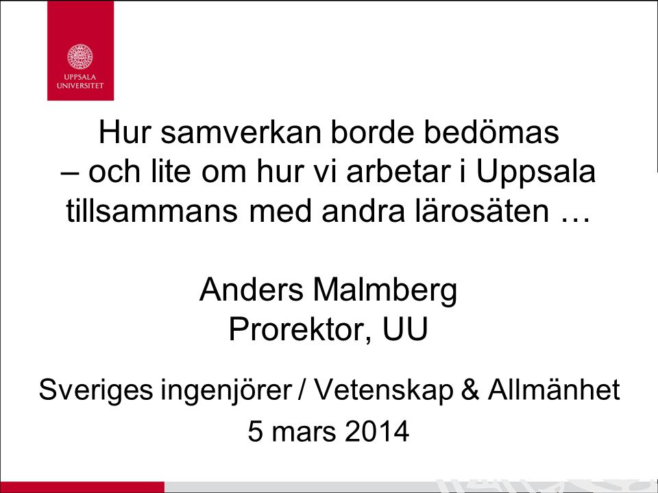 Hur samverkan borde bedömas – och lite om hur vi arbetar i Uppsala tillsammans med andra lärosäten … Anders Malmberg Prorektor, UU Sveriges ingenjörer / Vetenskap & Allmänhet 5 mars 2014