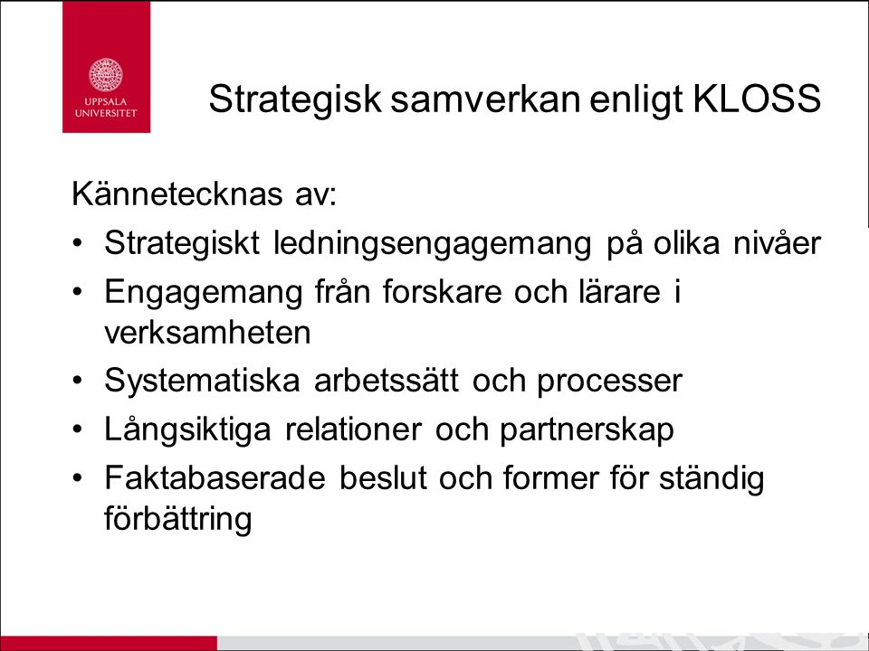 Strategisk samverkan enligt KLOSS Kännetecknas av: Strategiskt ledningsengagemang på olika nivåer Engagemang från forskare och lärare i verksamheten S