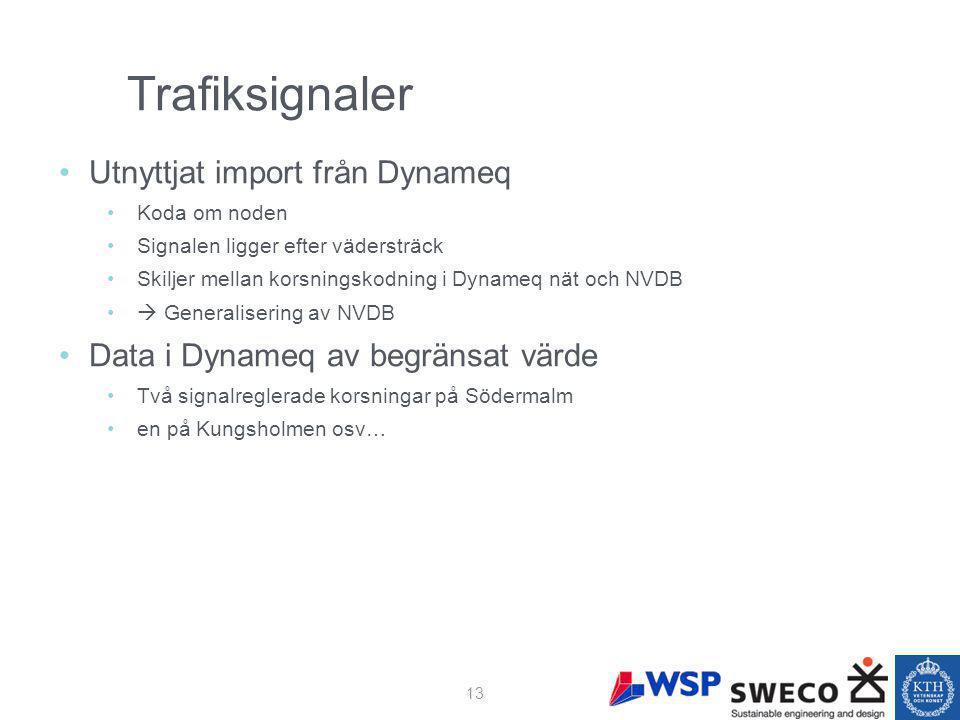 Trafiksignaler Utnyttjat import från Dynameq Koda om noden Signalen ligger efter vädersträck Skiljer mellan korsningskodning i Dynameq nät och NVDB  Generalisering av NVDB Data i Dynameq av begränsat värde Två signalreglerade korsningar på Södermalm en på Kungsholmen osv… 13