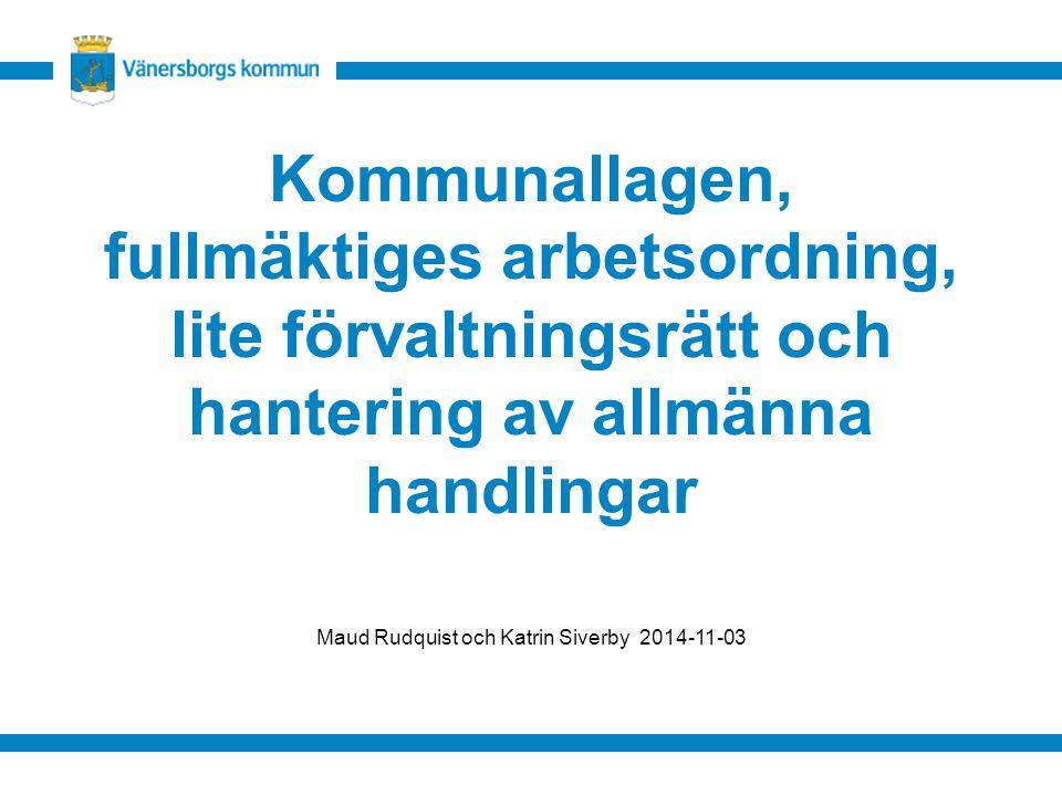 Kommunallagen, fullmäktiges arbetsordning, lite förvaltningsrätt och hantering av allmänna handlingar Maud Rudquist och Katrin Siverby 2014-11-03