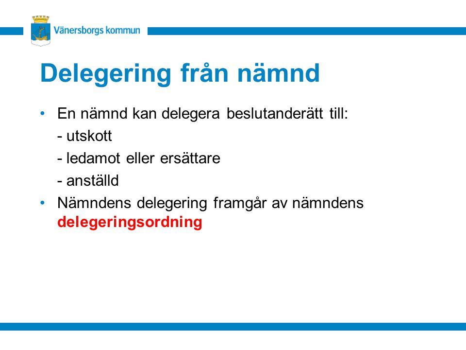 Delegering från nämnd En nämnd kan delegera beslutanderätt till: - utskott - ledamot eller ersättare - anställd Nämndens delegering framgår av nämndens delegeringsordning