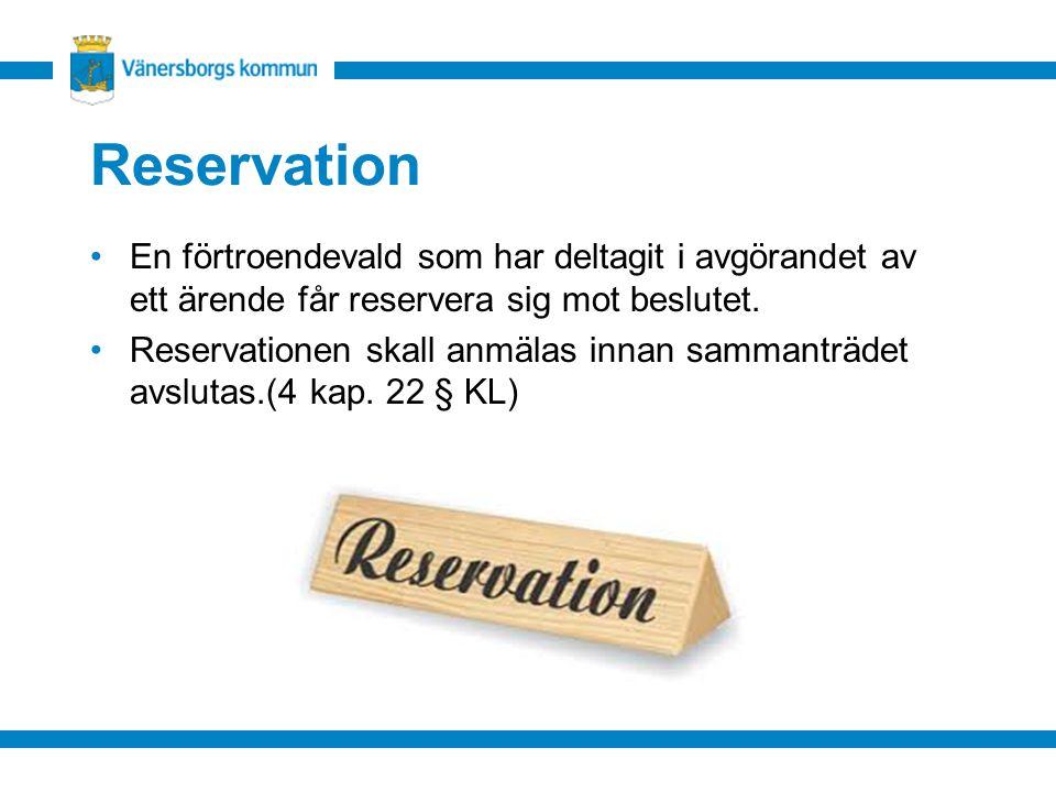 Reservation En förtroendevald som har deltagit i avgörandet av ett ärende får reservera sig mot beslutet. Reservationen skall anmälas innan sammanträd