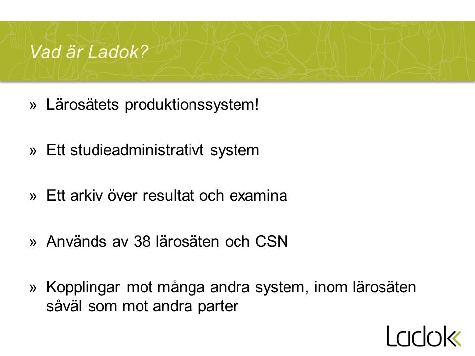 Vad är Ladok? »Lärosätets produktionssystem! »Ett studieadministrativt system »Ett arkiv över resultat och examina »Används av 38 lärosäten och CSN »K