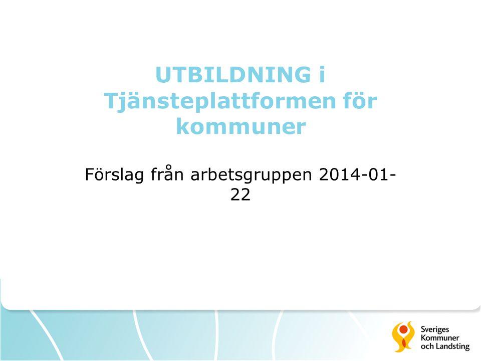 UTBILDNING i Tjänsteplattformen för kommuner Förslag från arbetsgruppen 2014-01- 22