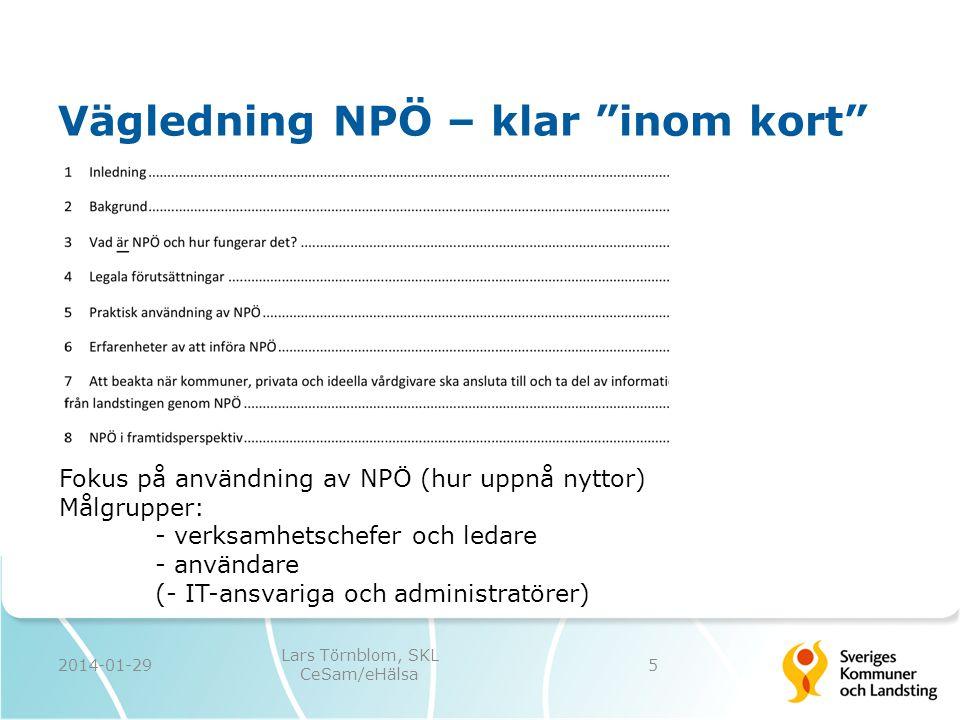 """Vägledning NPÖ – klar """"inom kort"""" 2014-01-29 Lars Törnblom, SKL CeSam/eHälsa 5 Fokus på användning av NPÖ (hur uppnå nyttor) Målgrupper: - verksamhets"""