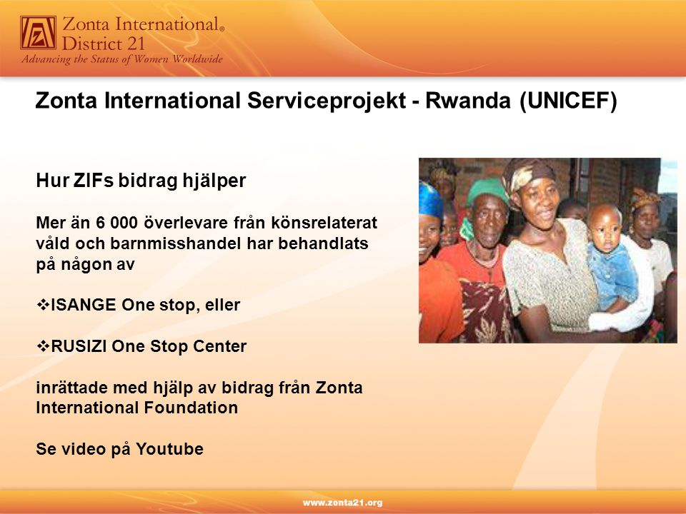Zonta International Serviceprojekt - Rwanda (UNICEF) Hur ZIFs bidrag hjälper Mer än 6 000 överlevare från könsrelaterat våld och barnmisshandel har behandlats på någon av  ISANGE One stop, eller  RUSIZI One Stop Center inrättade med hjälp av bidrag från Zonta International Foundation Se video på Youtube