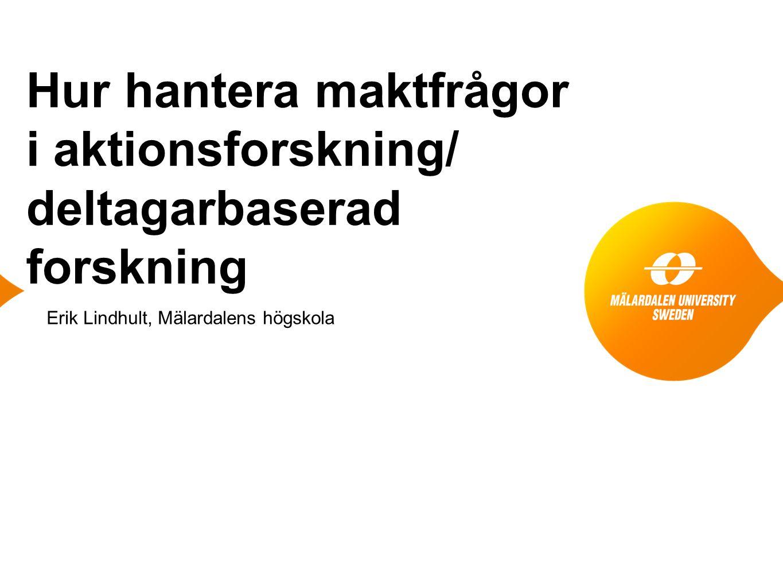 Hur hantera maktfrågor i aktionsforskning/ deltagarbaserad forskning Erik Lindhult, Mälardalens högskola
