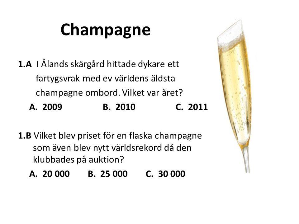 Champagne 1.A I Ålands skärgård hittade dykare ett fartygsvrak med ev världens äldsta champagne ombord. Vilket var året? A. 2009 B. 2010 C. 2011 1.B V