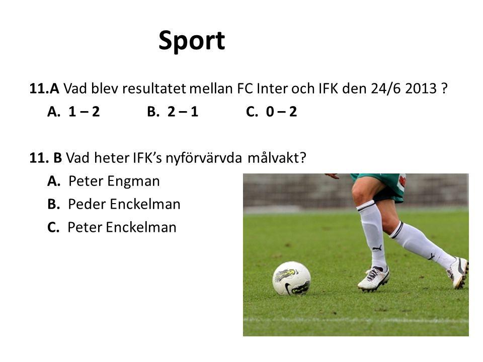 Sport 11.A Vad blev resultatet mellan FC Inter och IFK den 24/6 2013 ? A. 1 – 2 B. 2 – 1 C. 0 – 2 11. B Vad heter IFK's nyförvärvda målvakt? A. Peter