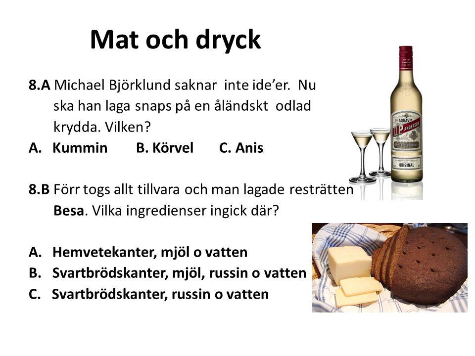 Mat och dryck 8.A Michael Björklund saknar inte ide'er. Nu ska han laga snaps på en åländskt odlad krydda. Vilken? A.Kummin B. Körvel C. Anis 8.B Förr