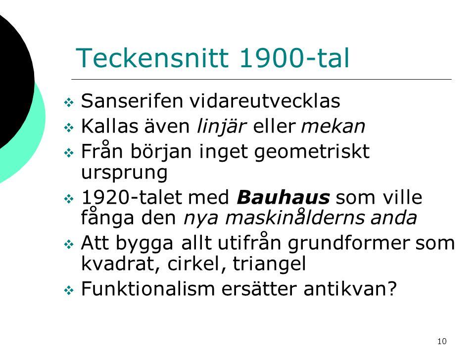 10 Teckensnitt 1900-tal  Sanserifen vidareutvecklas  Kallas även linjär eller mekan  Från början inget geometriskt ursprung  1920-talet med Bauhau