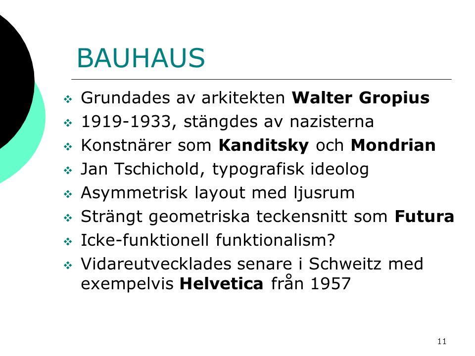 11 BAUHAUS  Grundades av arkitekten Walter Gropius  1919-1933, stängdes av nazisterna  Konstnärer som Kanditsky och Mondrian  Jan Tschichold, typografisk ideolog  Asymmetrisk layout med ljusrum  Strängt geometriska teckensnitt som Futura  Icke-funktionell funktionalism.