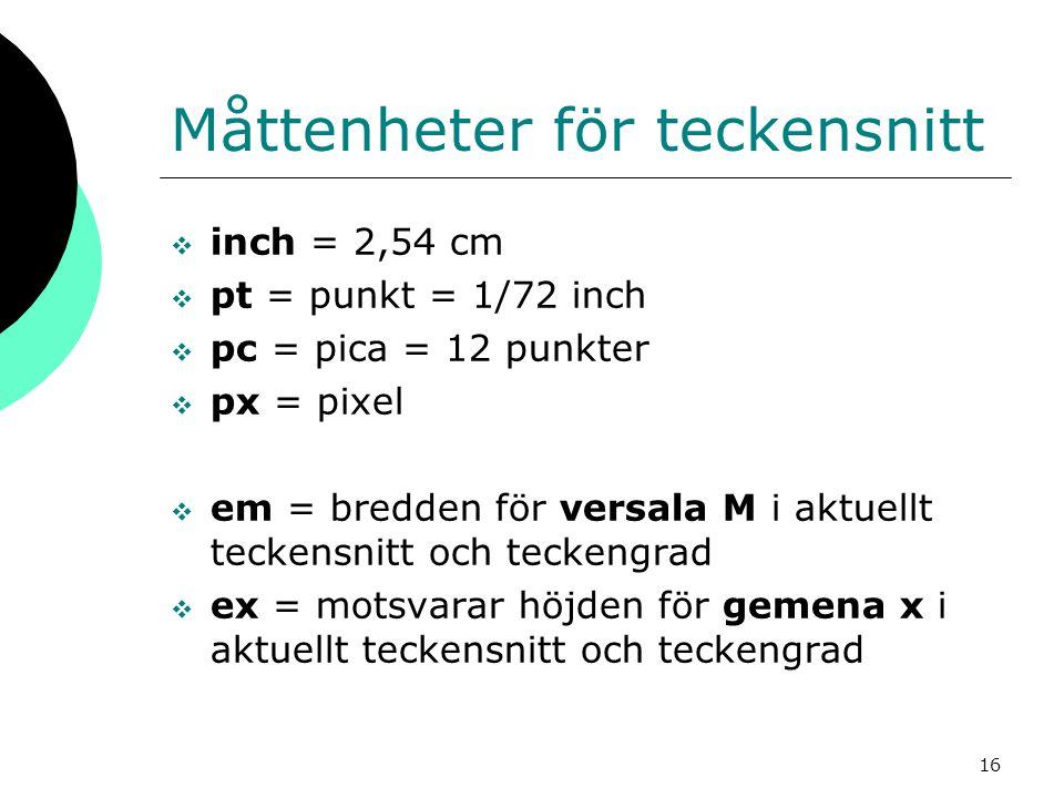 16 Måttenheter för teckensnitt  inch = 2,54 cm  pt = punkt = 1/72 inch  pc = pica = 12 punkter  px = pixel  em = bredden för versala M i aktuellt teckensnitt och teckengrad  ex = motsvarar höjden för gemena x i aktuellt teckensnitt och teckengrad