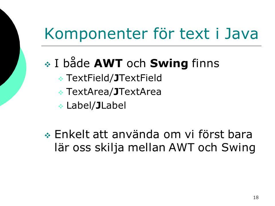 18 Komponenter för text i Java  I både AWT och Swing finns  TextField/JTextField  TextArea/JTextArea  Label/JLabel  Enkelt att använda om vi först bara lär oss skilja mellan AWT och Swing