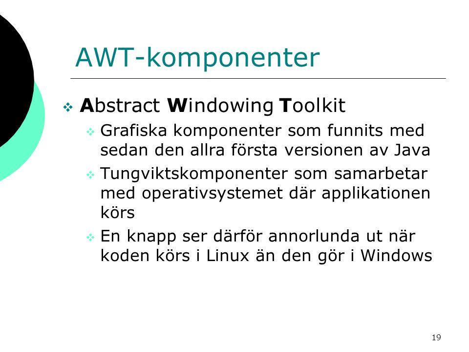 19 AWT-komponenter  Abstract Windowing Toolkit  Grafiska komponenter som funnits med sedan den allra första versionen av Java  Tungviktskomponenter som samarbetar med operativsystemet där applikationen körs  En knapp ser därför annorlunda ut när koden körs i Linux än den gör i Windows