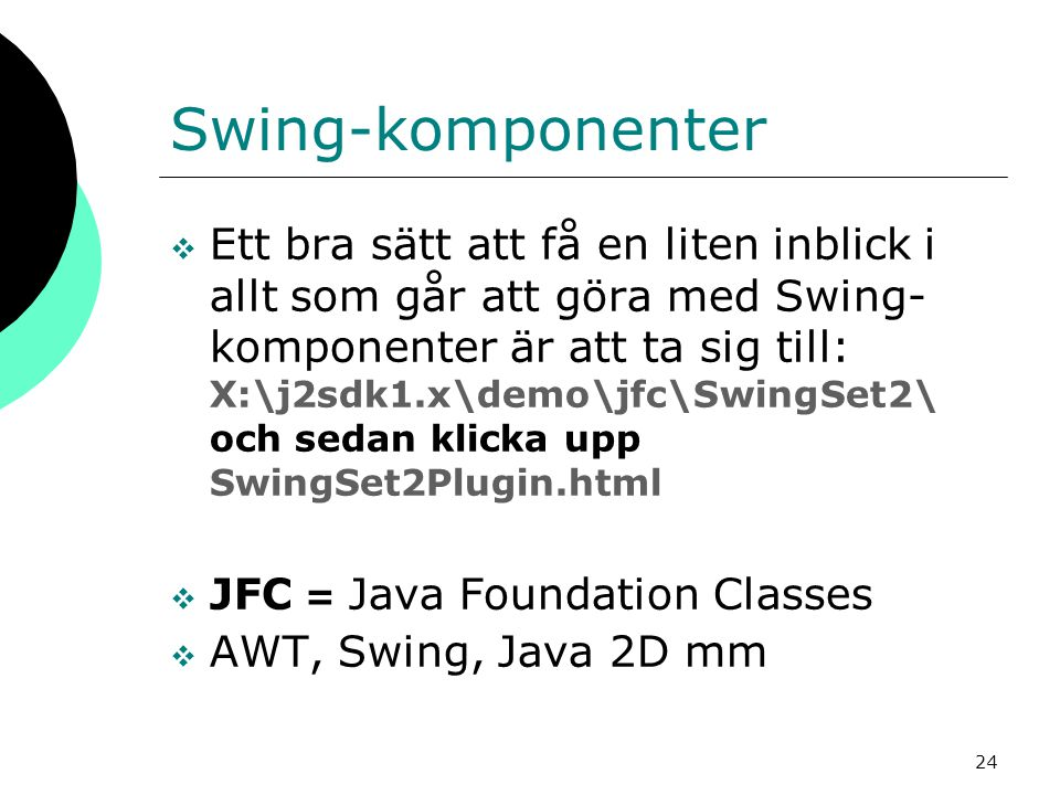 24 Swing-komponenter  Ett bra sätt att få en liten inblick i allt som går att göra med Swing- komponenter är att ta sig till: X:\j2sdk1.x\demo\jfc\SwingSet2\ och sedan klicka upp SwingSet2Plugin.html  JFC = Java Foundation Classes  AWT, Swing, Java 2D mm