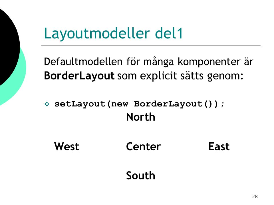 28 Layoutmodeller del1 Defaultmodellen för många komponenter är BorderLayout som explicit sätts genom:  setLayout(new BorderLayout()); North WestCent