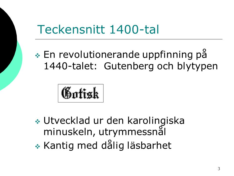 3 Teckensnitt 1400-tal  En revolutionerande uppfinning på 1440-talet: Gutenberg och blytypen  Utvecklad ur den karolingiska minuskeln, utrymmessnål