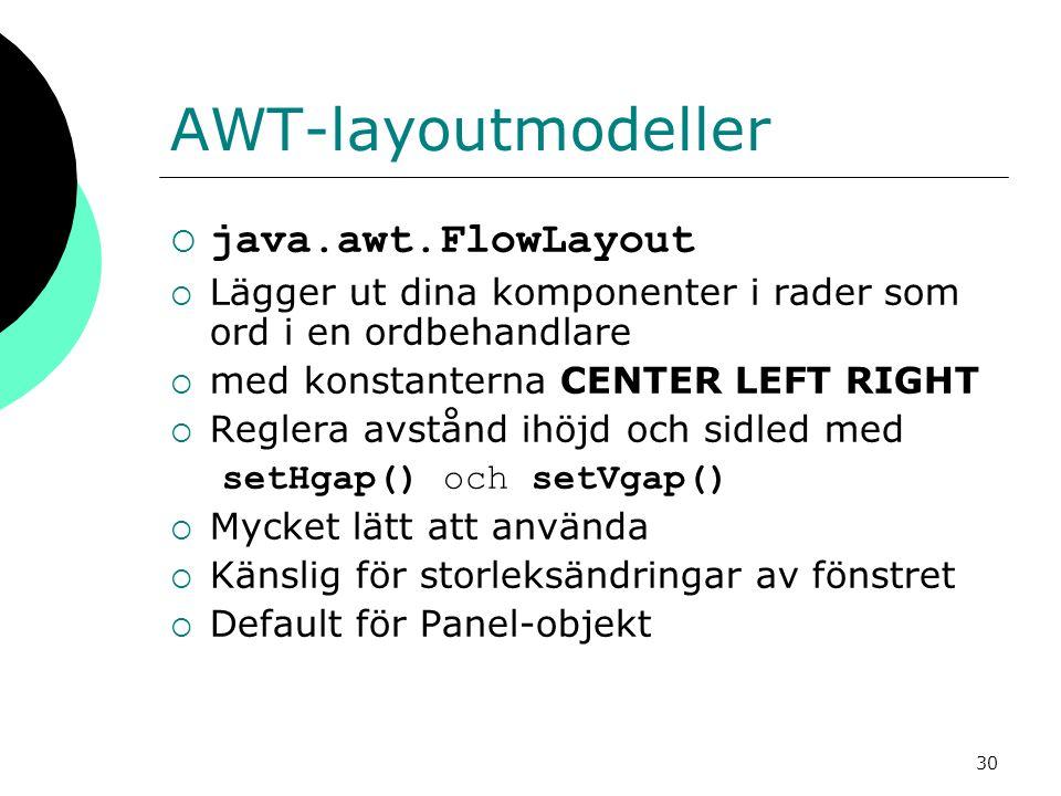 30 AWT-layoutmodeller  java.awt.FlowLayout  Lägger ut dina komponenter i rader som ord i en ordbehandlare  med konstanterna CENTER LEFT RIGHT  Reglera avstånd ihöjd och sidled med setHgap() och setVgap()  Mycket lätt att använda  Känslig för storleksändringar av fönstret  Default för Panel-objekt