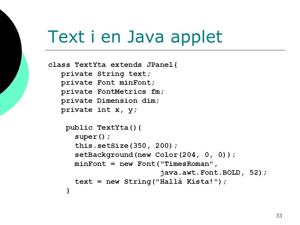 33 Text i en Java applet class TextYta extends JPanel{ private String text; private Font minFont; private FontMetrics fm; private Dimension dim; private int x, y; public TextYta(){ super(); this.setSize(350, 200); setBackground(new Color(204, 0, 0)); minFont = new Font( TimesRoman , java.awt.Font.BOLD, 52); text = new String( Hallå Kista! ); }
