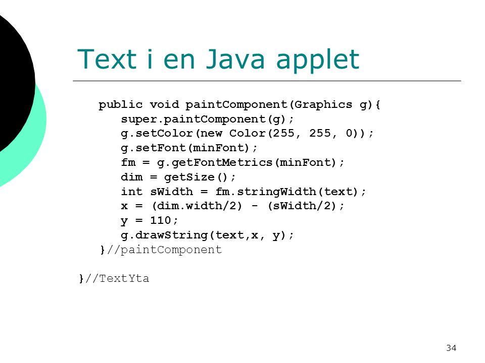 34 Text i en Java applet public void paintComponent(Graphics g){ super.paintComponent(g); g.setColor(new Color(255, 255, 0)); g.setFont(minFont); fm = g.getFontMetrics(minFont); dim = getSize(); int sWidth = fm.stringWidth(text); x = (dim.width/2) - (sWidth/2); y = 110; g.drawString(text,x, y); }//paintComponent }//TextYta