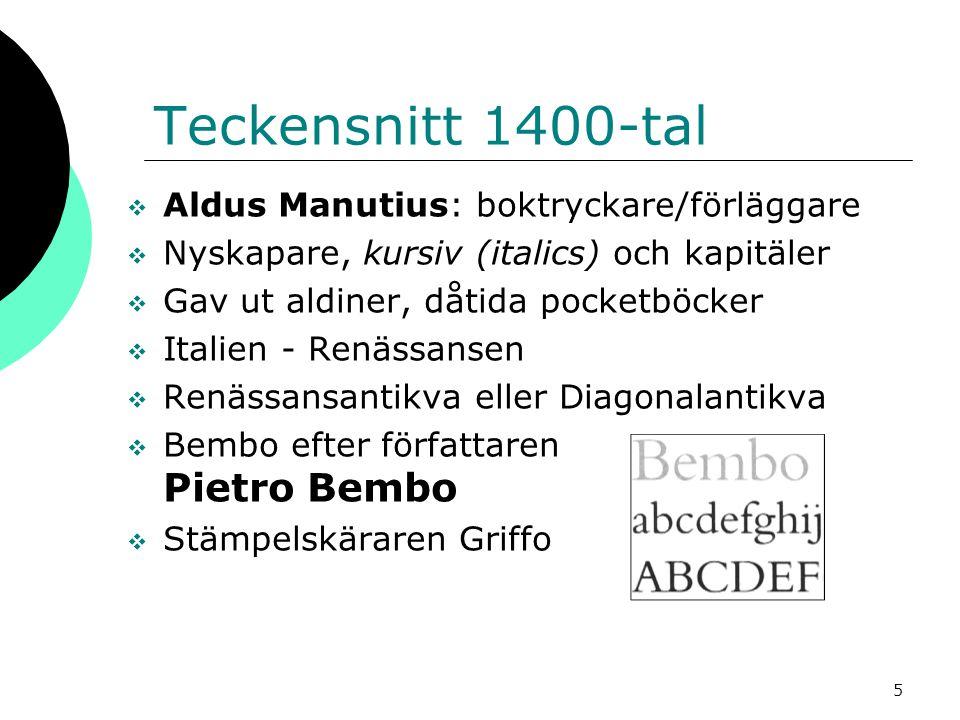 5 Teckensnitt 1400-tal  Aldus Manutius: boktryckare/förläggare  Nyskapare, kursiv (italics) och kapitäler  Gav ut aldiner, dåtida pocketböcker  Italien - Renässansen  Renässansantikva eller Diagonalantikva  Bembo efter författaren Pietro Bembo  Stämpelskäraren Griffo
