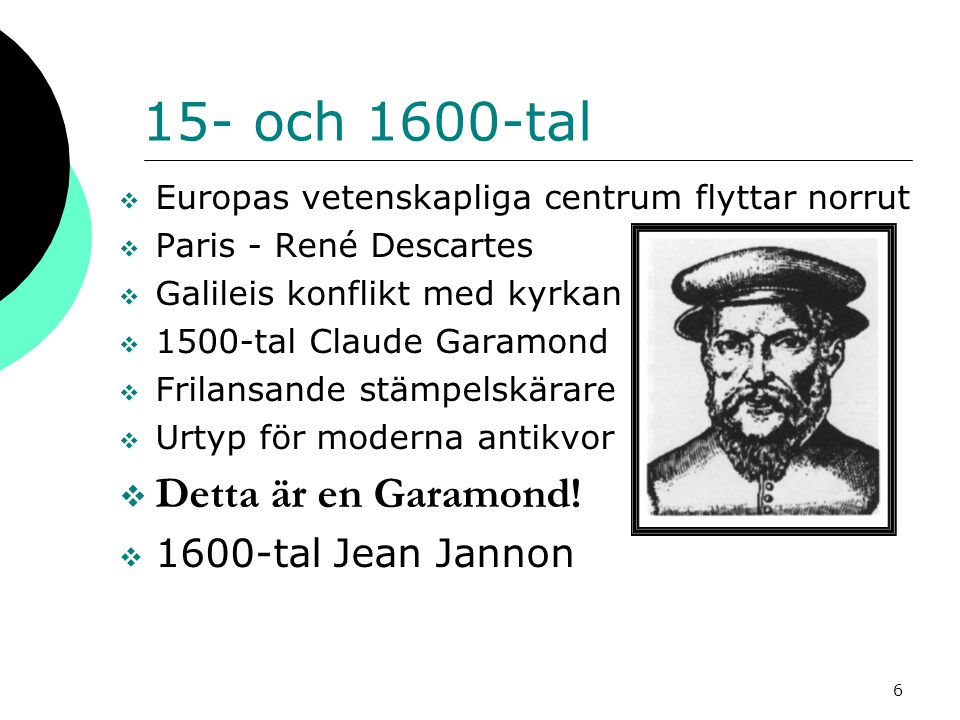 6 15- och 1600-tal  Europas vetenskapliga centrum flyttar norrut  Paris - René Descartes  Galileis konflikt med kyrkan  1500-tal Claude Garamond  Frilansande stämpelskärare  Urtyp för moderna antikvor  Detta är en Garamond.