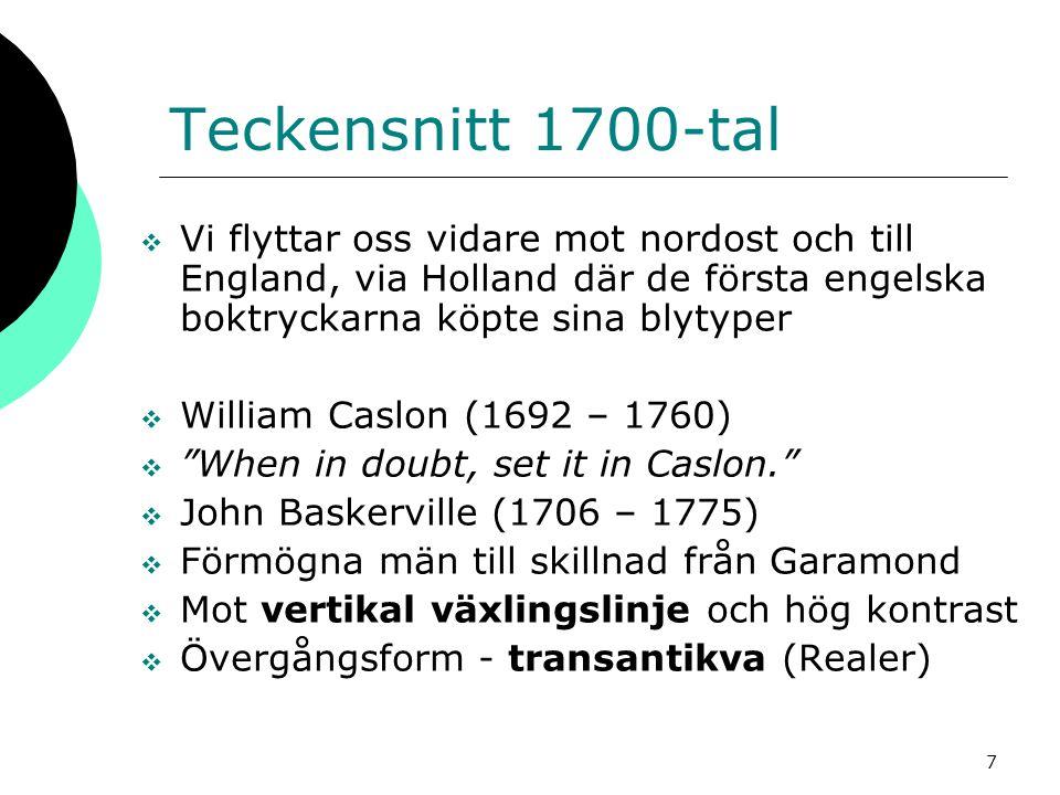 7 Teckensnitt 1700-tal  Vi flyttar oss vidare mot nordost och till England, via Holland där de första engelska boktryckarna köpte sina blytyper  William Caslon (1692 – 1760)  When in doubt, set it in Caslon.  John Baskerville (1706 – 1775)  Förmögna män till skillnad från Garamond  Mot vertikal växlingslinje och hög kontrast  Övergångsform - transantikva (Realer)