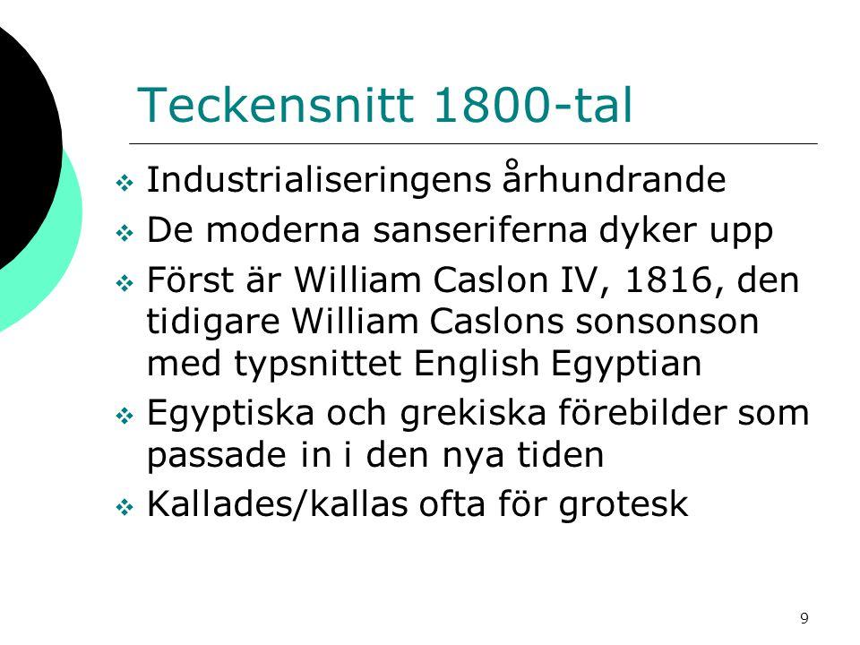 9 Teckensnitt 1800-tal  Industrialiseringens århundrande  De moderna sanseriferna dyker upp  Först är William Caslon IV, 1816, den tidigare William Caslons sonsonson med typsnittet English Egyptian  Egyptiska och grekiska förebilder som passade in i den nya tiden  Kallades/kallas ofta för grotesk