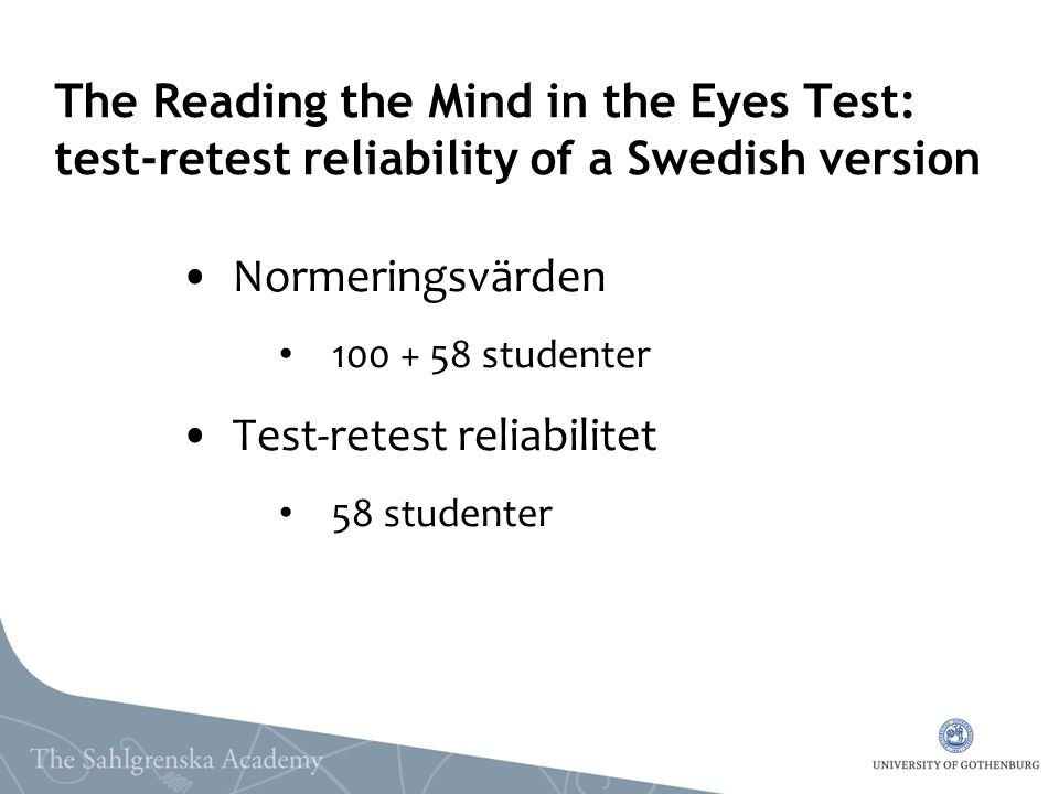 The Reading the Mind in the Eyes Test: test-retest reliability of a Swedish version Normeringsvärden 100 + 58 studenter Test-retest reliabilitet 58 st