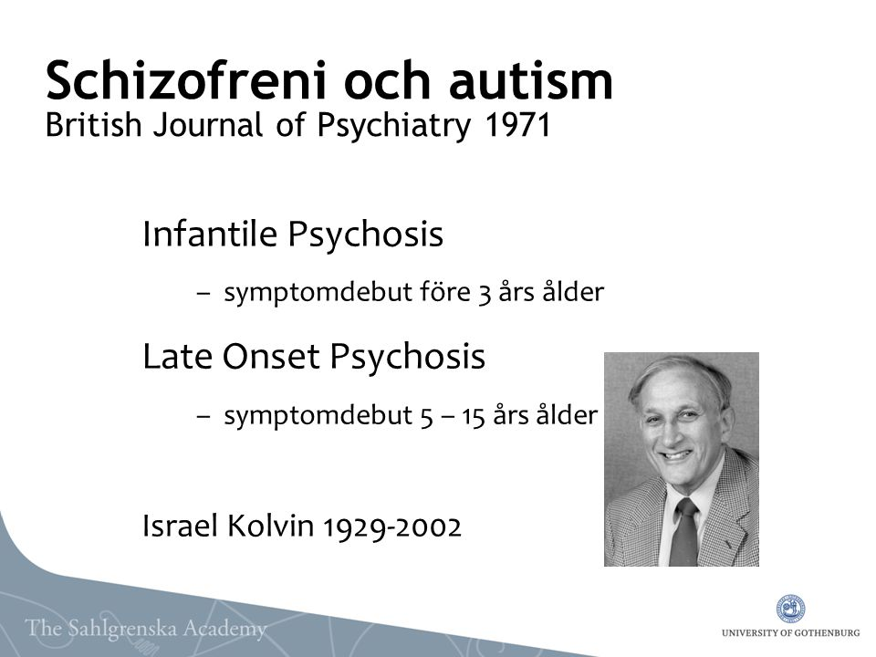 Schizofreni och autism British Journal of Psychiatry 1971 Infantile Psychosis –symptomdebut före 3 års ålder Late Onset Psychosis –symptomdebut 5 – 15