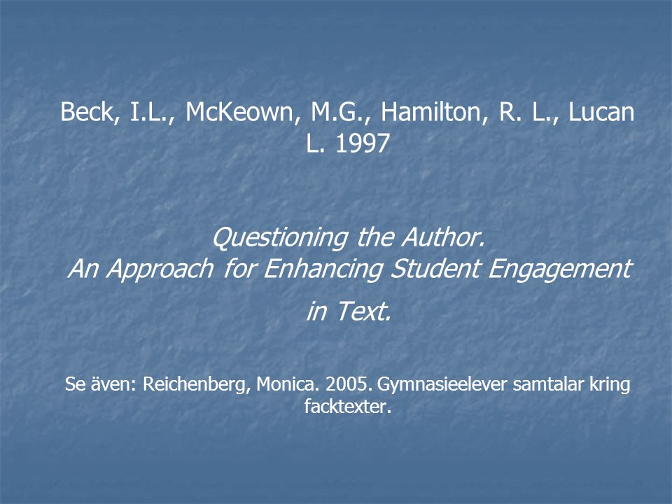 Beck, I.L., McKeown, M.G., Hamilton, R. L., Lucan L. 1997 Questioning the Author. An Approach for Enhancing Student Engagement in Text. Se även: Reich