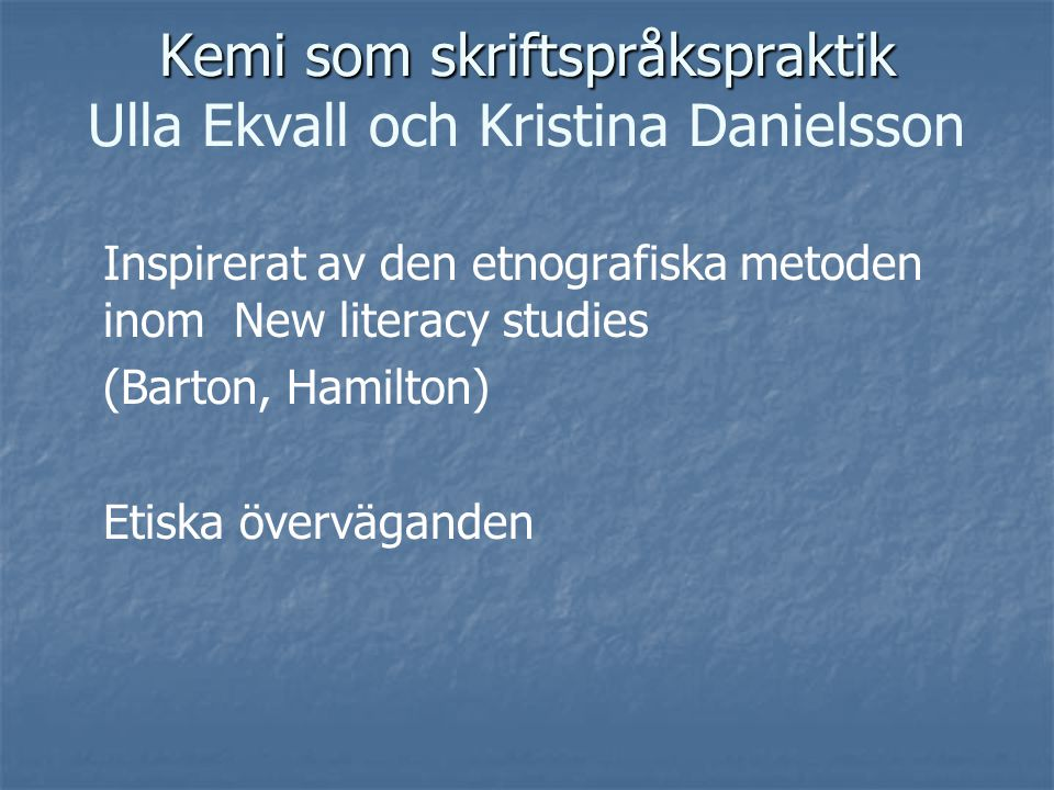 Kemi som skriftspråkspraktik Kemi som skriftspråkspraktik Ulla Ekvall och Kristina Danielsson Inspirerat av den etnografiska metoden inom New literacy
