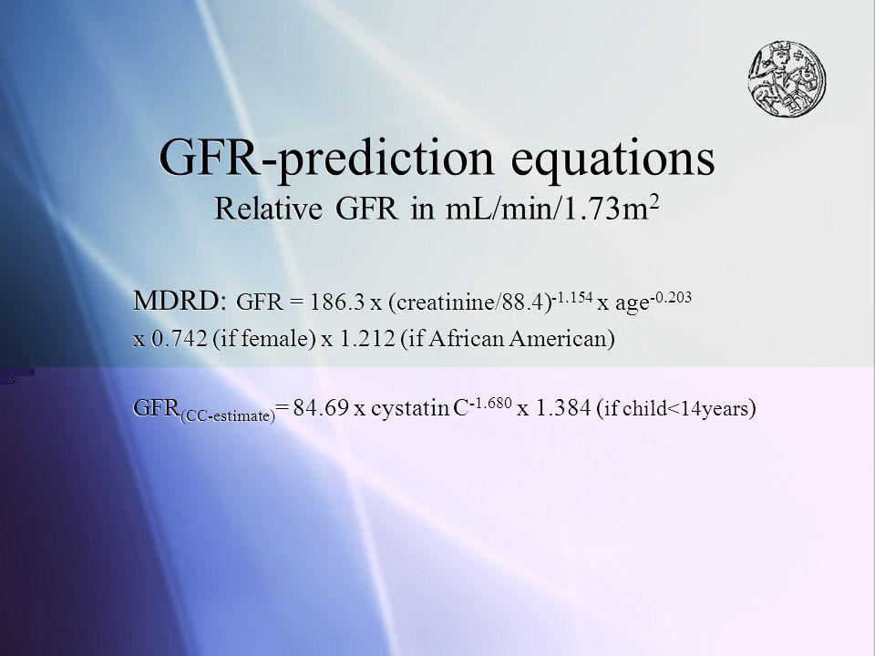 GFR-prediction equations Relative GFR in mL/min/1.73m 2 MDRD: GFR = 186.3 x (creatinine/88.4) -1.154 x age -0.203 x 0.742 (if female) x 1.212 (if Afri