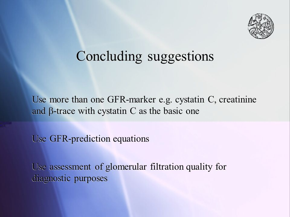 Concluding suggestions Use more than one GFR-marker e.g. cystatin C, creatinine and  -trace with cystatin C as the basic one Use GFR-prediction equat