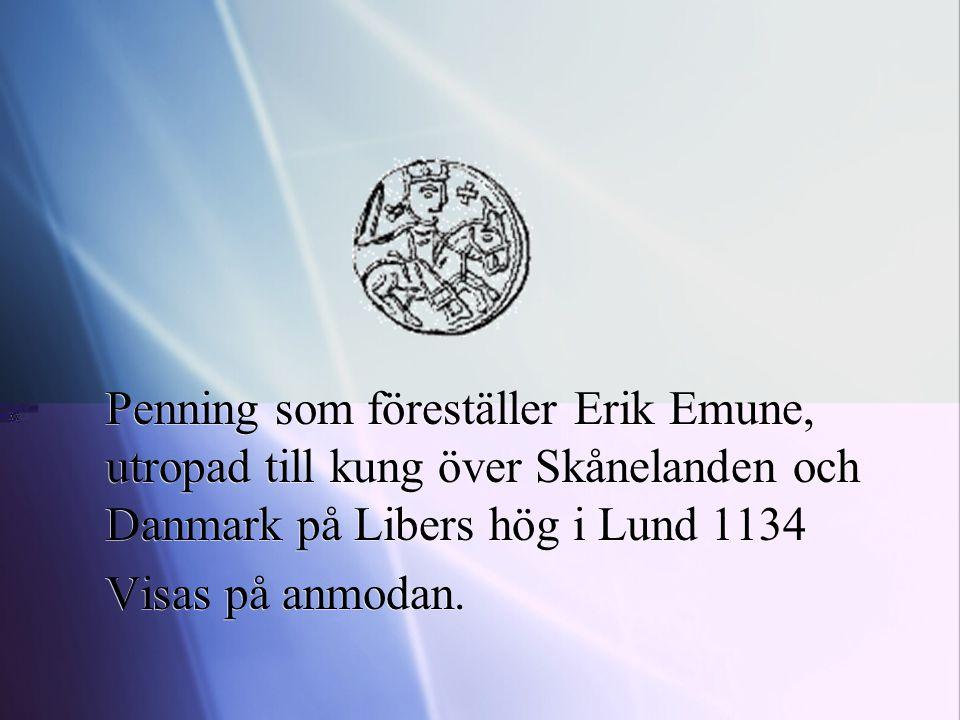 Penning som föreställer Erik Emune, utropad till kung över Skånelanden och Danmark på Libers hög i Lund 1134 Visas på anmodan. Penning som föreställer