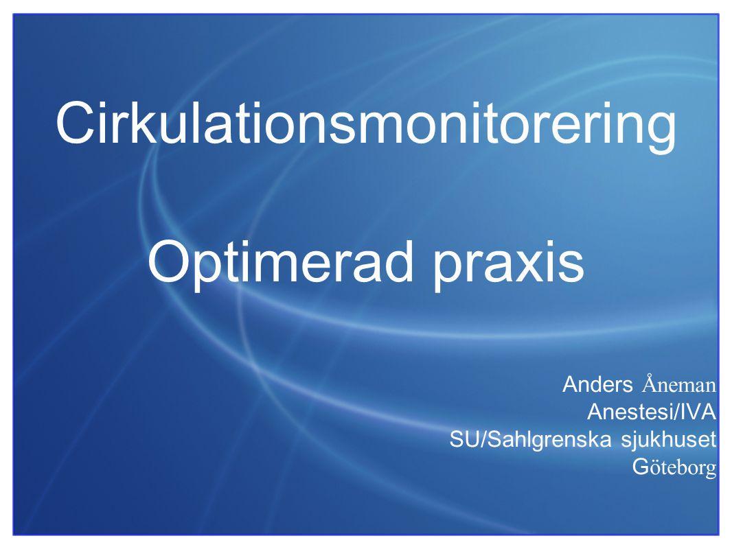 Cirkulationsmonitorering Optimerad praxis Anders Åneman Anestesi/IVA SU/Sahlgrenska sjukhuset G öteborg
