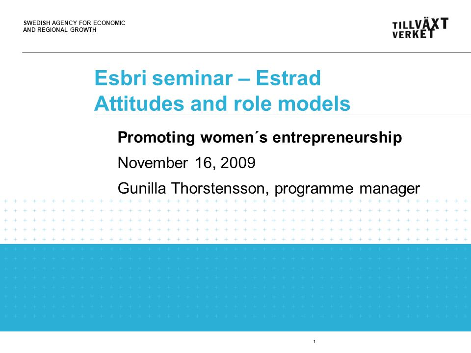 SWEDISH AGENCY FOR ECONOMIC AND REGIONAL GROWTH 1 Esbri seminar – Estrad Attitudes and role models Promoting women´s entrepreneurship November 16, 2009 Gunilla Thorstensson, programme manager