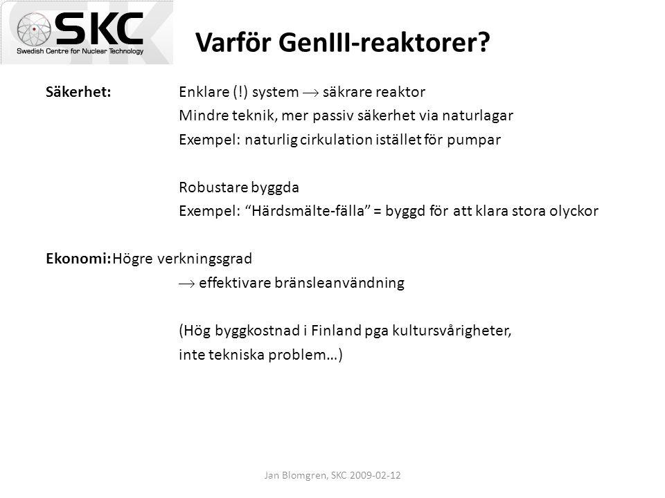 Jan Blomgren, SKC 2009-02-12 Varför GenIII-reaktorer? Säkerhet: Enklare (!) system  säkrare reaktor Mindre teknik, mer passiv säkerhet via naturlagar
